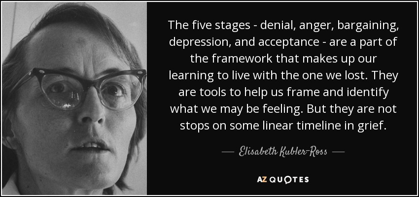 The five stages - denial, anger, bargaining, depression, and acceptance - are a part of the framework that makes up our learning to live with the one we lost. They are tools to help us frame and identify what we may be feeling. But they are not stops on some linear timeline in grief. - Elisabeth Kubler-Ross