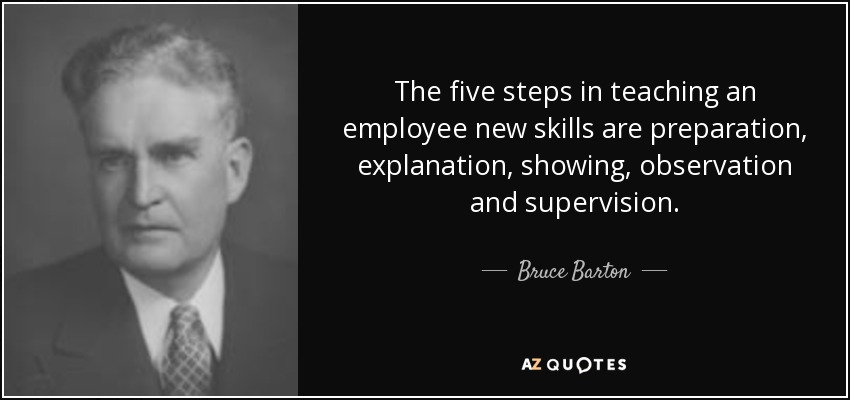 The five steps in teaching an employee new skills are preparation, explanation, showing, observation and supervision. - Bruce Barton