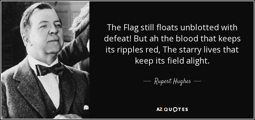 The Flag still floats unblotted with defeat! But ah the blood that keeps its ripples red, The starry lives that keep its field alight. - Rupert Hughes
