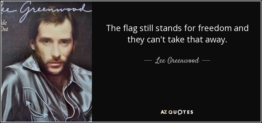 The flag still stands for freedom and they can't take that away. - Lee Greenwood