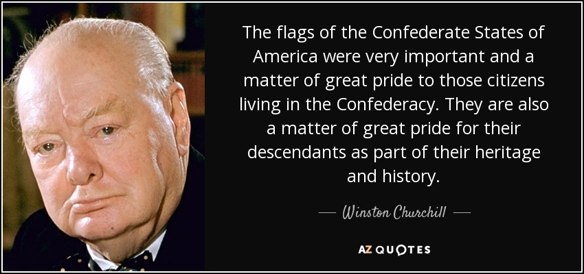 The flags of the Confederate States of America were very important and a matter of great pride to those citizens living in the Confederacy. They are also a matter of great pride for their descendants as part of their heritage and history. - Winston Churchill