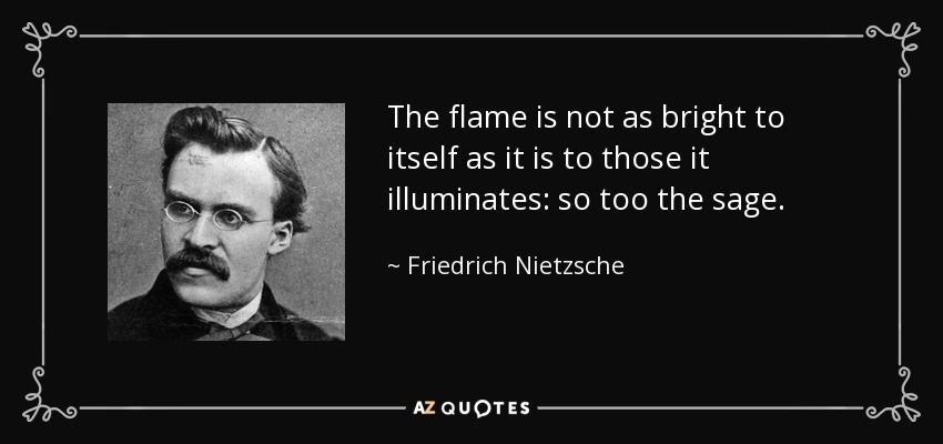 The flame is not as bright to itself as it is to those it illuminates: so too the sage. - Friedrich Nietzsche