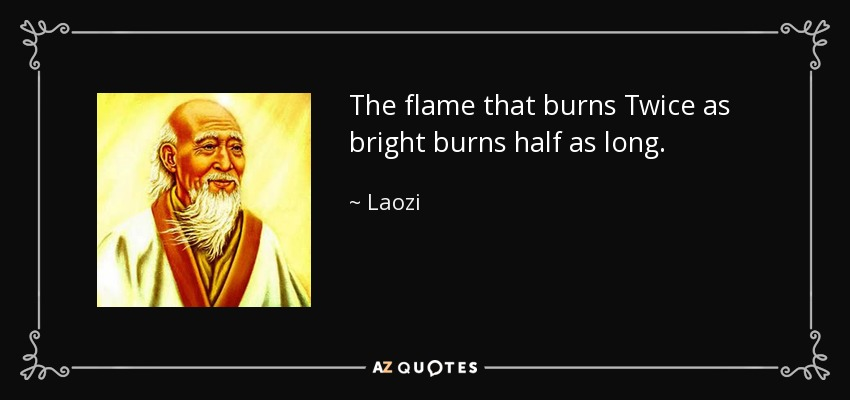 The flame that burns Twice as bright burns half as long. - Laozi