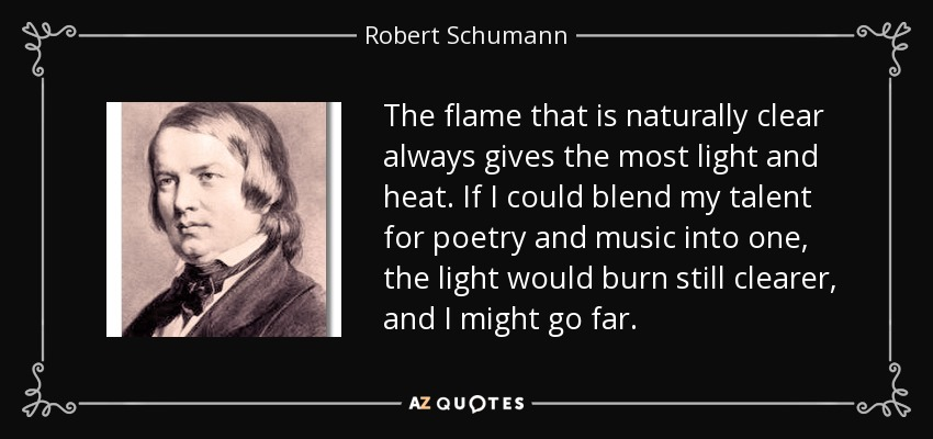 The flame that is naturally clear always gives the most light and heat. If I could blend my talent for poetry and music into one, the light would burn still clearer, and I might go far. - Robert Schumann