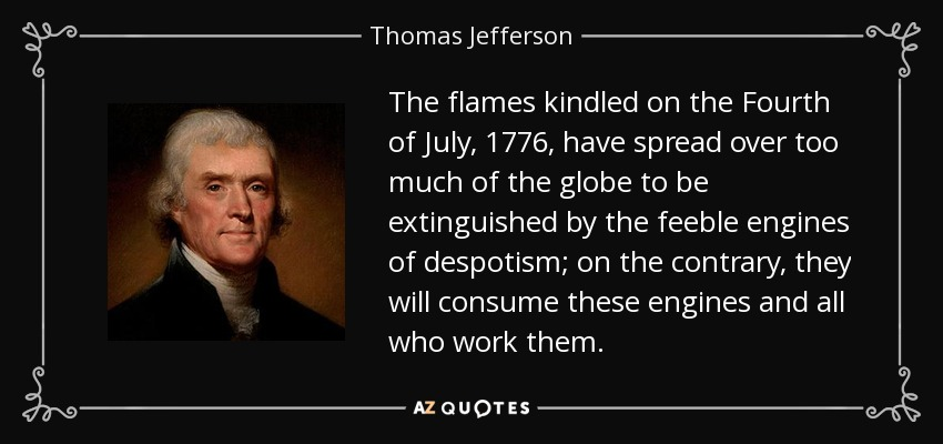 The flames kindled on the Fourth of July, 1776, have spread over too much of the globe to be extinguished by the feeble engines of despotism; on the contrary, they will consume these engines and all who work them. - Thomas Jefferson