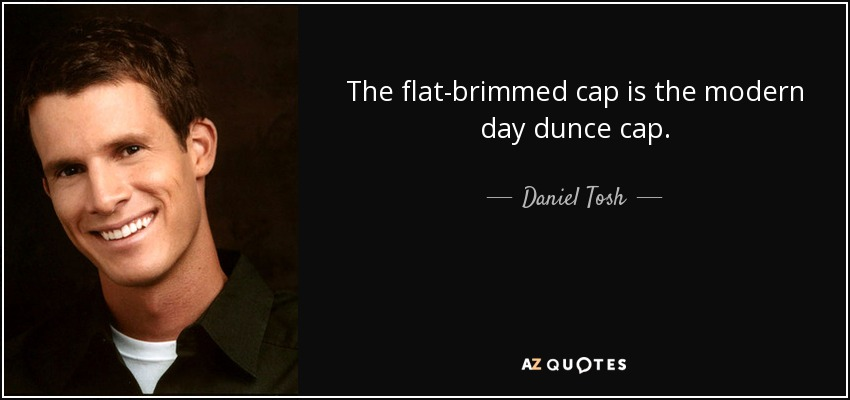 The flat-brimmed cap is the modern day dunce cap. - Daniel Tosh