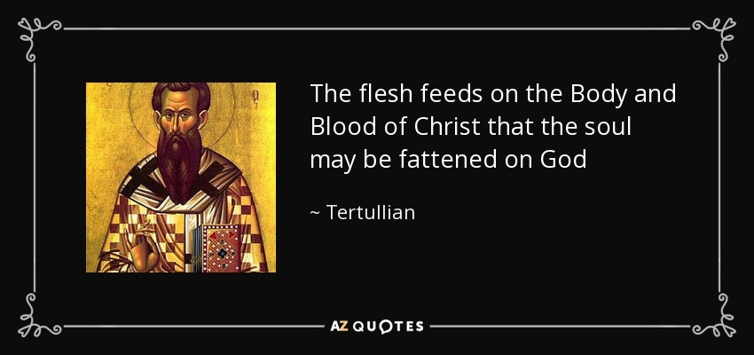 The flesh feeds on the Body and Blood of Christ that the soul may be fattened on God - Tertullian