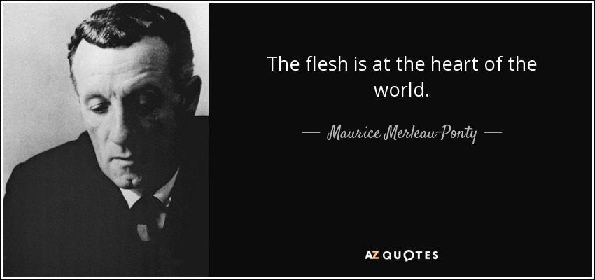 The flesh is at the heart of the world. - Maurice Merleau-Ponty