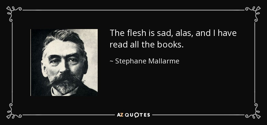 The flesh is sad, alas, and I have read all the books. - Stephane Mallarme
