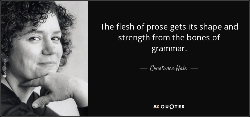 The flesh of prose gets its shape and strength from the bones of grammar. - Constance Hale