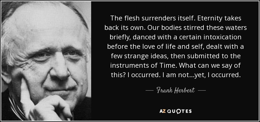 The flesh surrenders itself. Eternity takes back its own. Our bodies stirred these waters briefly, danced with a certain intoxication before the love of life and self, dealt with a few strange ideas, then submitted to the instruments of Time. What can we say of this? I occurred. I am not...yet, I occurred. - Frank Herbert