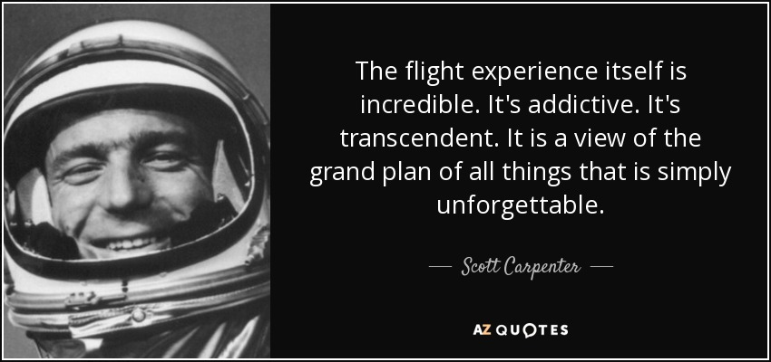 The flight experience itself is incredible. It's addictive. It's transcendent. It is a view of the grand plan of all things that is simply unforgettable. - Scott Carpenter