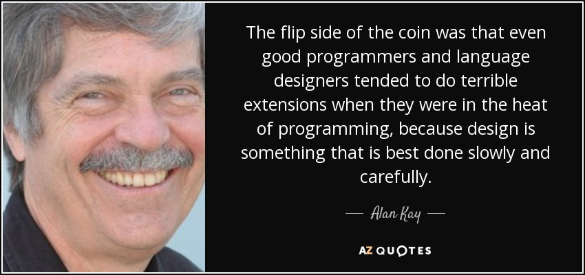 The flip side of the coin was that even good programmers and language designers tended to do terrible extensions when they were in the heat of programming, because design is something that is best done slowly and carefully. - Alan Kay