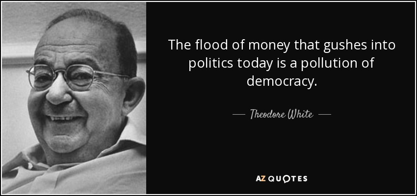 The flood of money that gushes into politics today is a pollution of democracy. - Theodore White