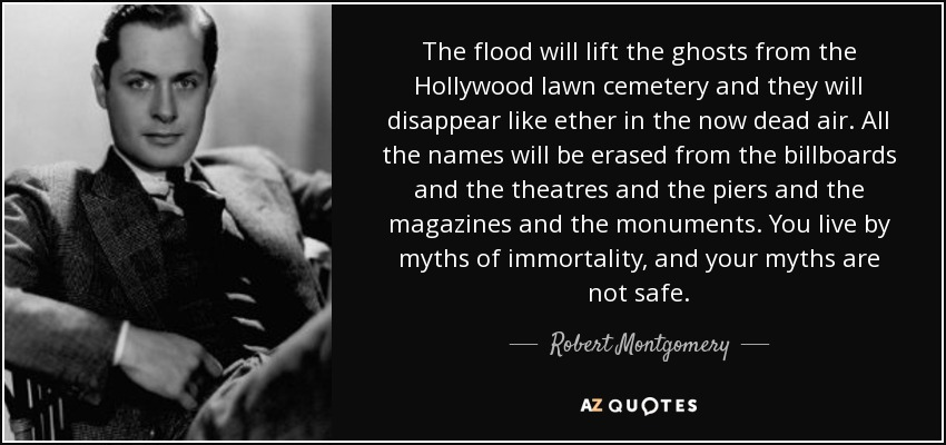 The flood will lift the ghosts from the Hollywood lawn cemetery and they will disappear like ether in the now dead air. All the names will be erased from the billboards and the theatres and the piers and the magazines and the monuments. You live by myths of immortality, and your myths are not safe. - Robert Montgomery