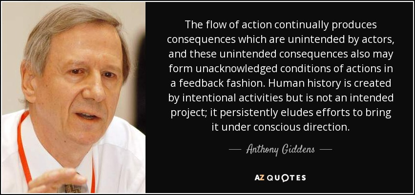 The flow of action continually produces consequences which are unintended by actors, and these unintended consequences also may form unacknowledged conditions of actions in a feedback fashion. Human history is created by intentional activities but is not an intended project; it persistently eludes efforts to bring it under conscious direction. - Anthony Giddens