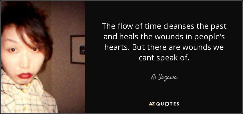 The flow of time cleanses the past and heals the wounds in people's hearts. But there are wounds we cant speak of. - Ai Yazawa
