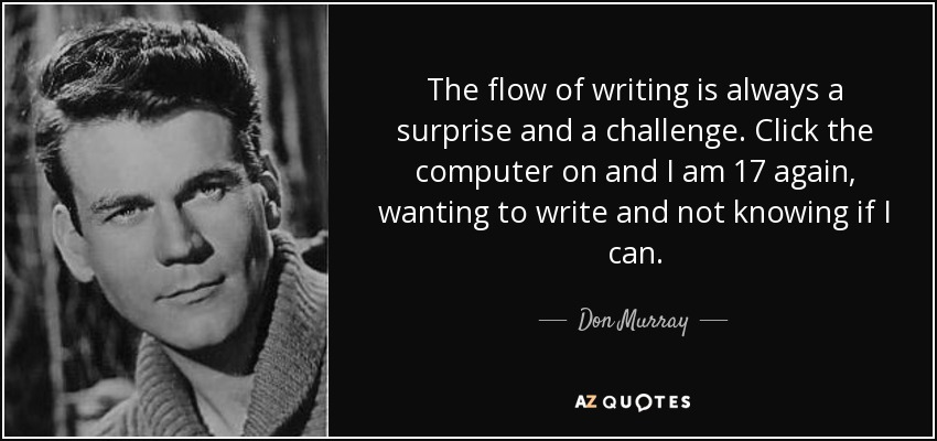 The flow of writing is always a surprise and a challenge. Click the computer on and I am 17 again, wanting to write and not knowing if I can. - Don Murray