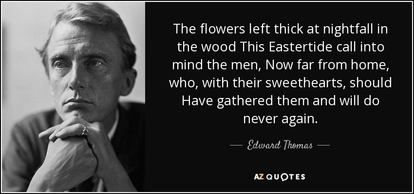 The flowers left thick at nightfall in the wood This Eastertide call into mind the men, Now far from home, who, with their sweethearts, should Have gathered them and will do never again. - Edward Thomas