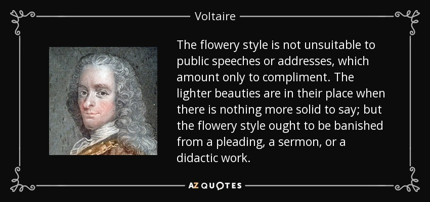The flowery style is not unsuitable to public speeches or addresses, which amount only to compliment. The lighter beauties are in their place when there is nothing more solid to say; but the flowery style ought to be banished from a pleading, a sermon, or a didactic work. - Voltaire