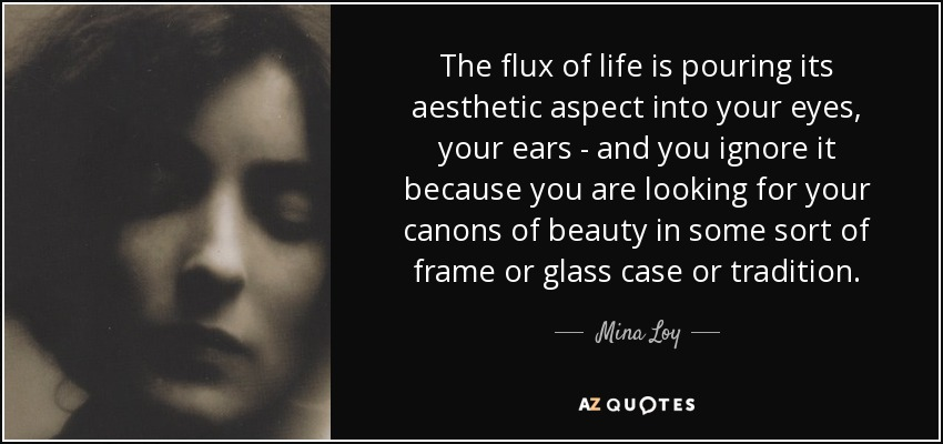 The flux of life is pouring its aesthetic aspect into your eyes, your ears - and you ignore it because you are looking for your canons of beauty in some sort of frame or glass case or tradition. - Mina Loy