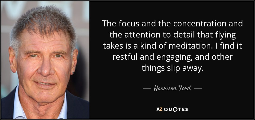 Harrison Ford quote: The focus and the concentration and the ...