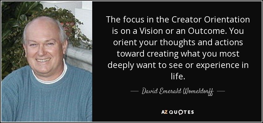 The focus in the Creator Orientation is on a Vision or an Outcome. You orient your thoughts and actions toward creating what you most deeply want to see or experience in life. - David Emerald Womeldorff