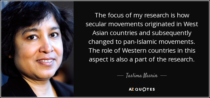 The focus of my research is how secular movements originated in West Asian countries and subsequently changed to pan-Islamic movements. The role of Western countries in this aspect is also a part of the research. - Taslima Nasrin