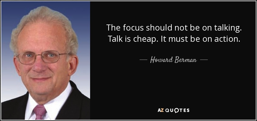 The focus should not be on talking. Talk is cheap. It must be on action. - Howard Berman