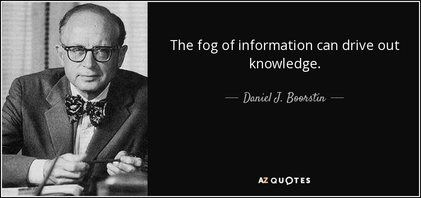 The fog of information can drive out knowledge. - Daniel J. Boorstin