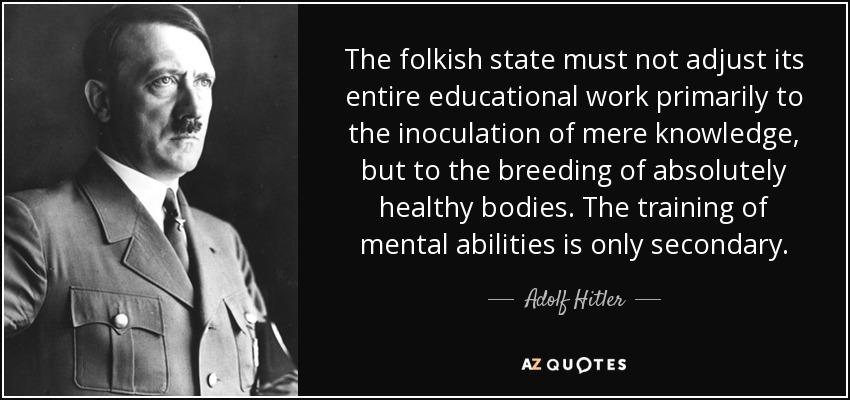 The folkish state must not adjust its entire educational work primarily to the inoculation of mere knowledge, but to the breeding of absolutely healthy bodies. The training of mental abilities is only secondary. - Adolf Hitler
