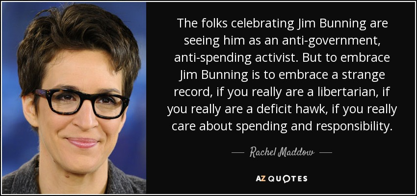 The folks celebrating Jim Bunning are seeing him as an anti-government, anti-spending activist. But to embrace Jim Bunning is to embrace a strange record, if you really are a libertarian, if you really are a deficit hawk, if you really care about spending and responsibility. - Rachel Maddow