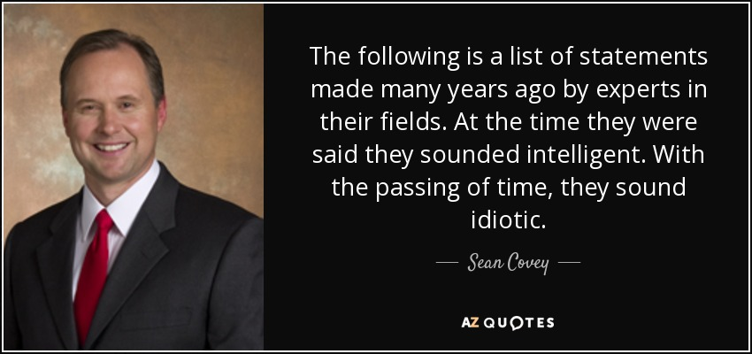The following is a list of statements made many years ago by experts in their fields. At the time they were said they sounded intelligent. With the passing of time, they sound idiotic. - Sean Covey