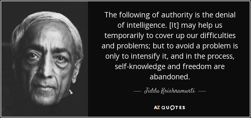The following of authority is the denial of intelligence. [It] may help us temporarily to cover up our difficulties and problems; but to avoid a problem is only to intensify it, and in the process, self-knowledge and freedom are abandoned. - Jiddu Krishnamurti