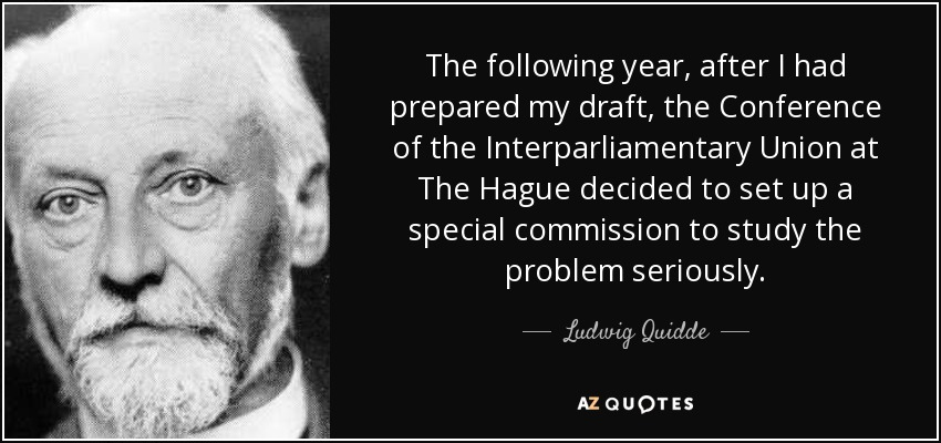 The following year, after I had prepared my draft, the Conference of the Interparliamentary Union at The Hague decided to set up a special commission to study the problem seriously. - Ludwig Quidde