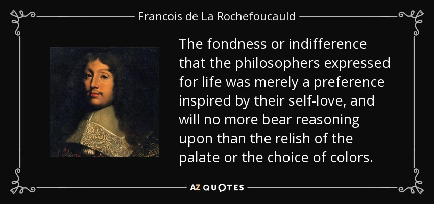 The fondness or indifference that the philosophers expressed for life was merely a preference inspired by their self-love, and will no more bear reasoning upon than the relish of the palate or the choice of colors. - Francois de La Rochefoucauld