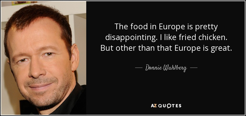 The food in Europe is pretty disappointing. I like fried chicken. But other than that Europe is great. - Donnie Wahlberg