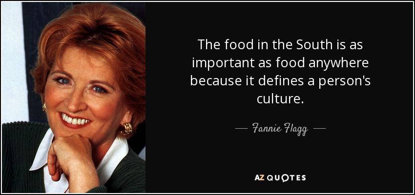 The food in the South is as important as food anywhere because it defines a person's culture. - Fannie Flagg