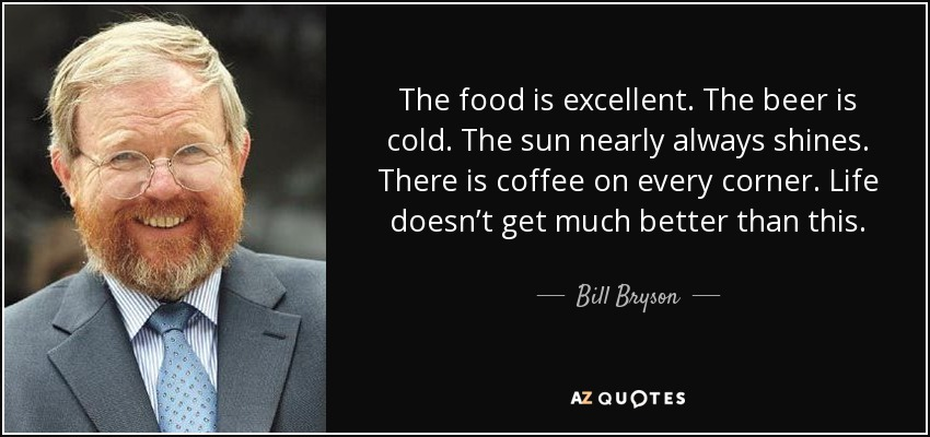 The food is excellent. The beer is cold. The sun nearly always shines. There is coffee on every corner. Life doesn't get much better than this. - Bill Bryson