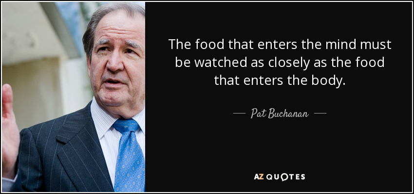 The food that enters the mind must be watched as closely as the food that enters the body. - Pat Buchanan