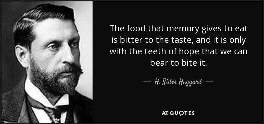The food that memory gives to eat is bitter to the taste, and it is only with the teeth of hope that we can bear to bite it. - H. Rider Haggard