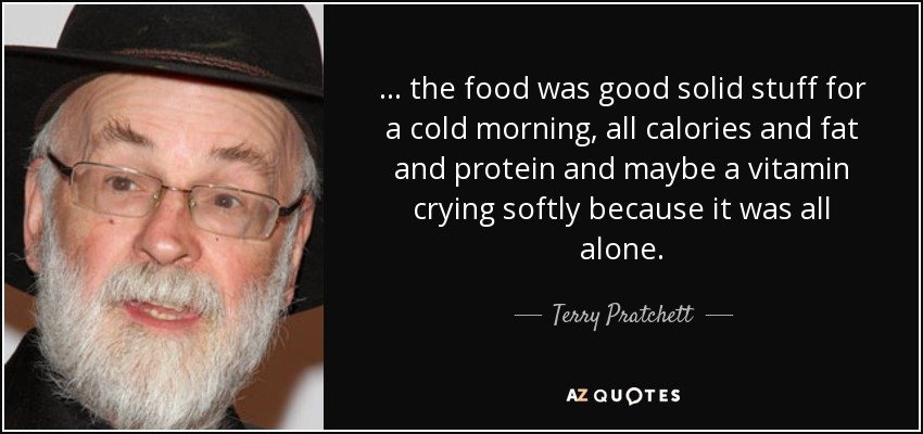 ... the food was good solid stuff for a cold morning, all calories and fat and protein and maybe a vitamin crying softly because it was all alone. - Terry Pratchett