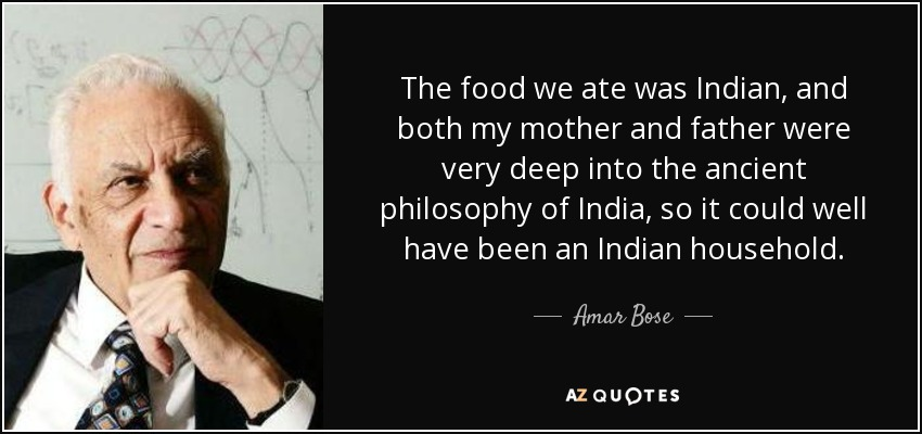 The food we ate was Indian, and both my mother and father were very deep into the ancient philosophy of India, so it could well have been an Indian household. - Amar Bose