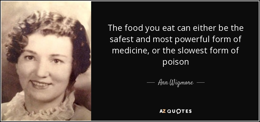 The food you eat can either be the safest and most powerful form of medicine, or the slowest form of poison - Ann Wigmore