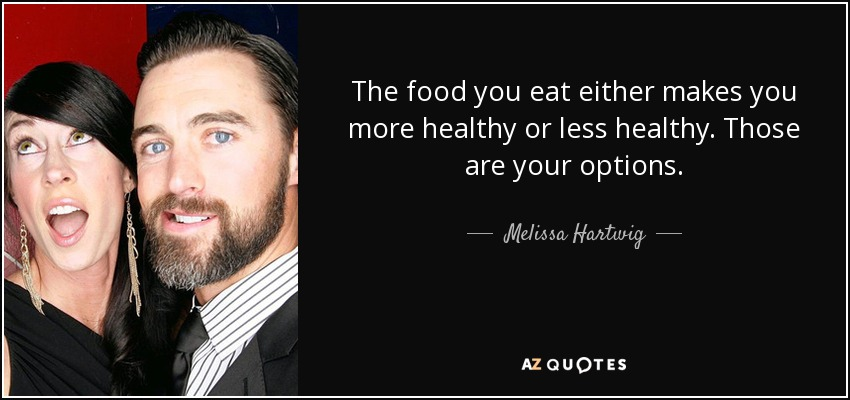 The food you eat either makes you more healthy or less healthy. Those are your options. - Melissa Hartwig