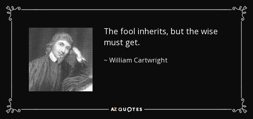 The fool inherits, but the wise must get. - William Cartwright