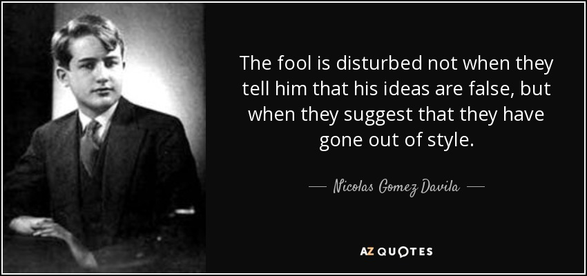 The fool is disturbed not when they tell him that his ideas are false, but when they suggest that they have gone out of style. - Nicolas Gomez Davila