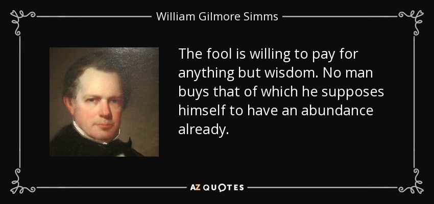 The fool is willing to pay for anything but wisdom. No man buys that of which he supposes himself to have an abundance already. - William Gilmore Simms