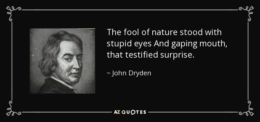The fool of nature stood with stupid eyes And gaping mouth, that testified surprise. - John Dryden