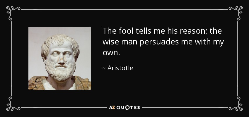 Aristotle Quote The Fool Tells Me His Reason The Wise Man Persuades